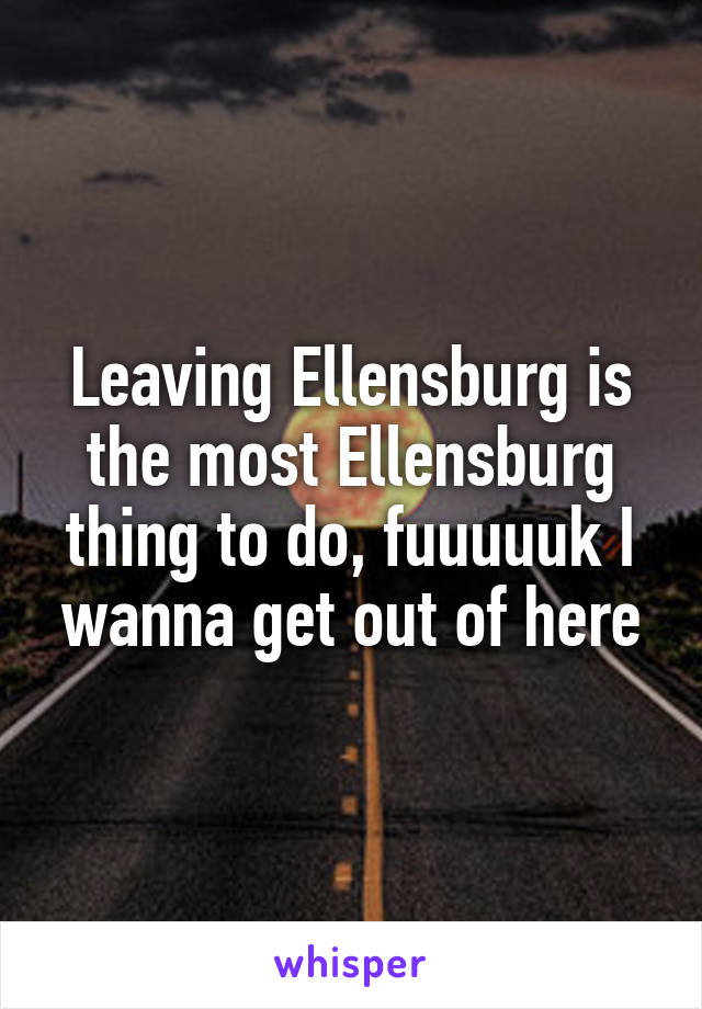 Leaving Ellensburg is the most Ellensburg thing to do, fuuuuuk I wanna get out of here
