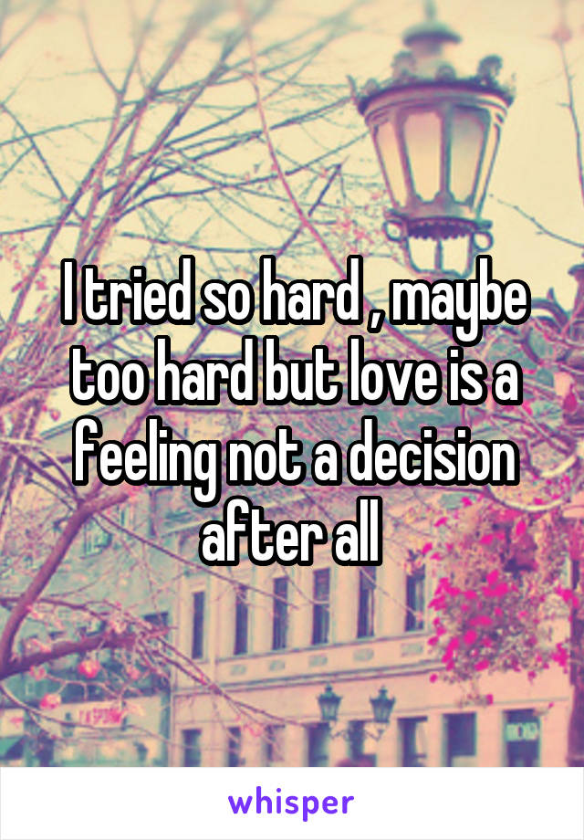 I tried so hard , maybe too hard but love is a feeling not a decision after all