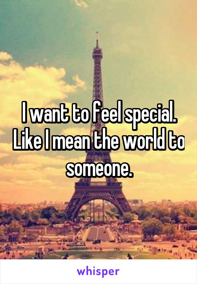 I want to feel special. Like I mean the world to someone.