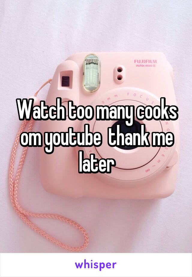Watch too many cooks om youtube  thank me later