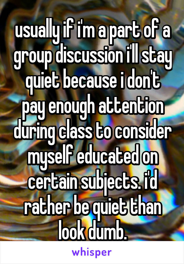 usually if i'm a part of a group discussion i'll stay quiet because i don't pay enough attention during class to consider myself educated on certain subjects. i'd rather be quiet than look dumb.