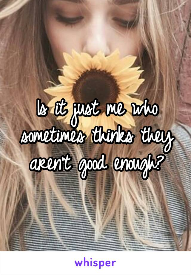 Is it just me who sometimes thinks they aren't good enough?