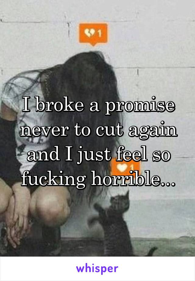 I broke a promise never to cut again and I just feel so fucking horrible...
