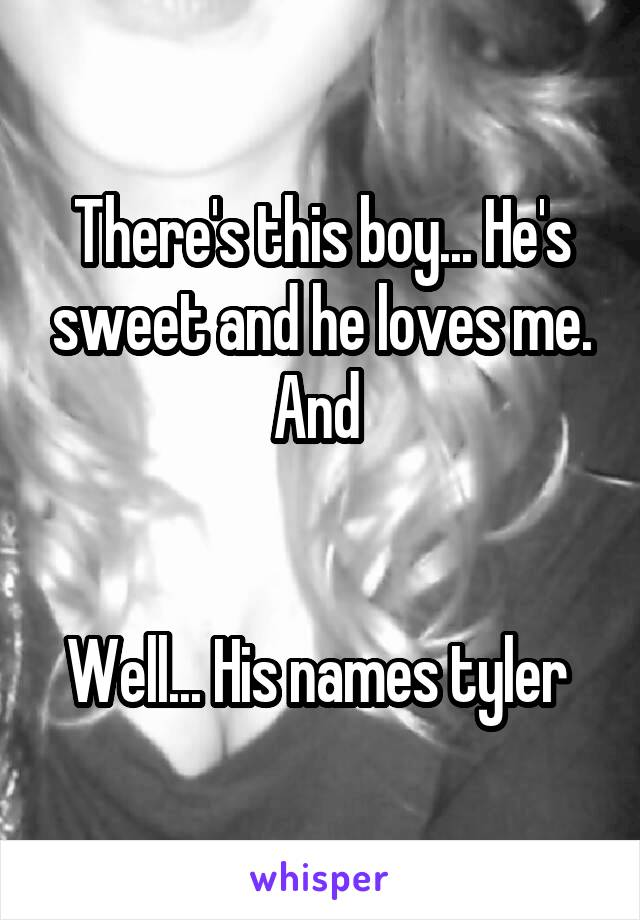 There's this boy... He's sweet and he loves me. And    Well... His names tyler