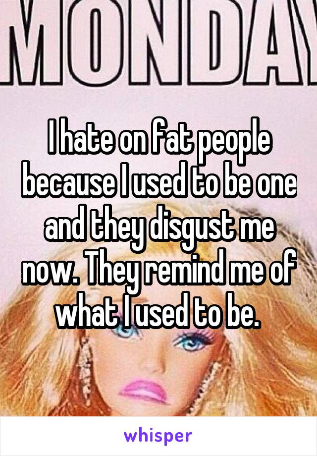 I hate on fat people because I used to be one and they disgust me now. They remind me of what I used to be.