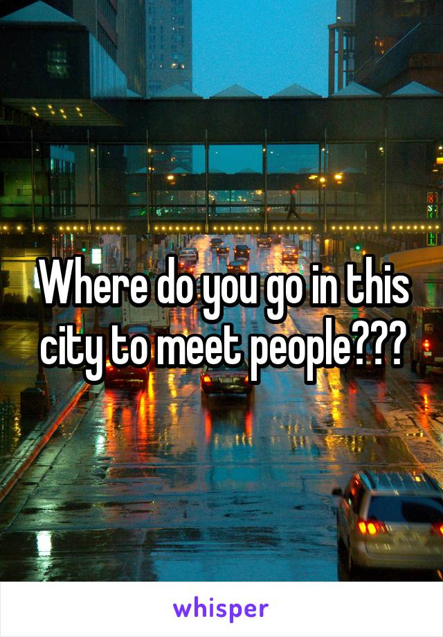 Where do you go in this city to meet people???