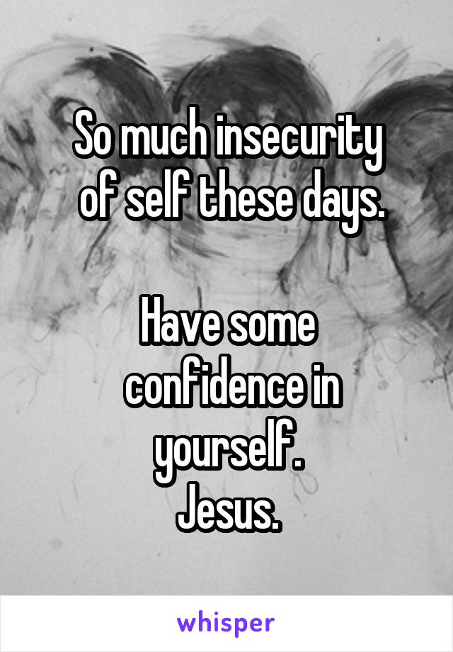 So much insecurity  of self these days.  Have some  confidence in yourself. Jesus.