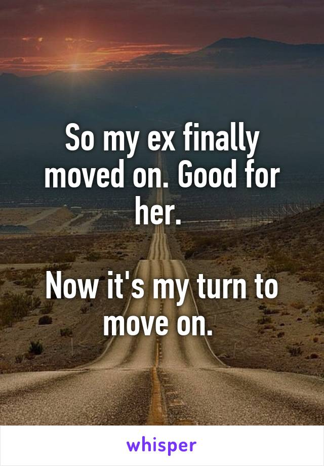 So my ex finally moved on. Good for her.   Now it's my turn to move on.