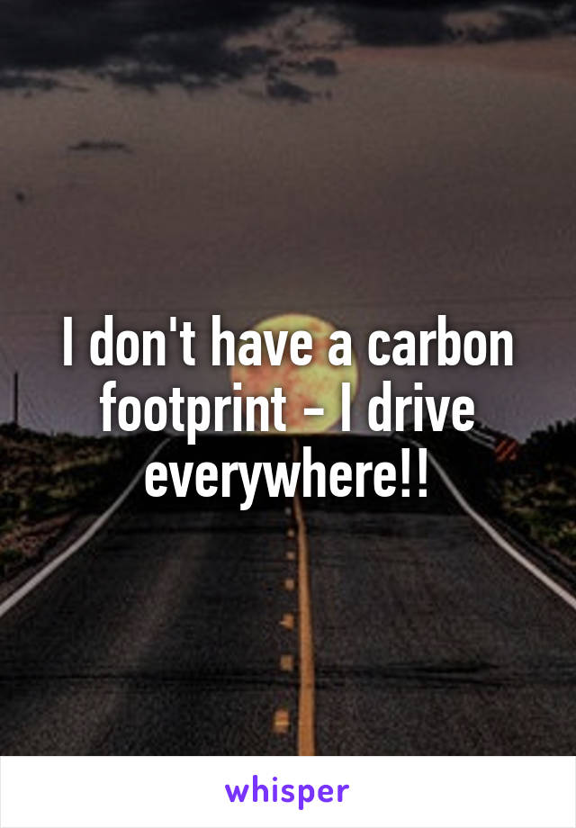 I don't have a carbon footprint - I drive everywhere!!