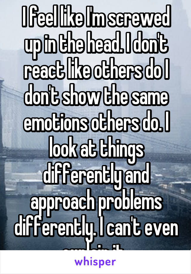 I feel like I'm screwed up in the head. I don't react like others do I don't show the same emotions others do. I look at things differently and approach problems differently. I can't even explain it..