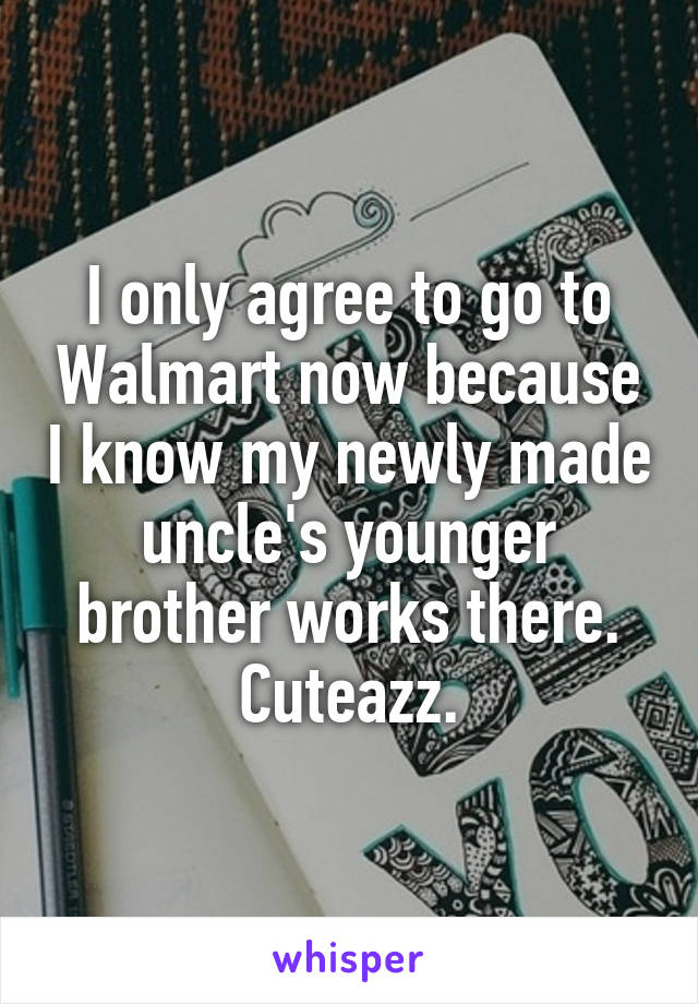 I only agree to go to Walmart now because I know my newly made uncle's younger brother works there. Cuteazz.