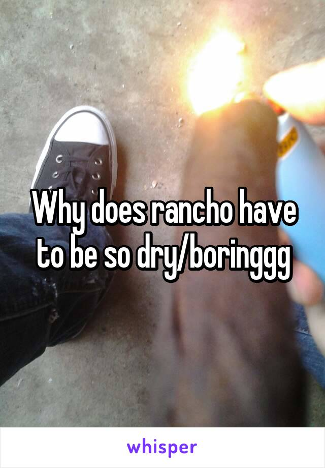Why does rancho have to be so dry/boringgg