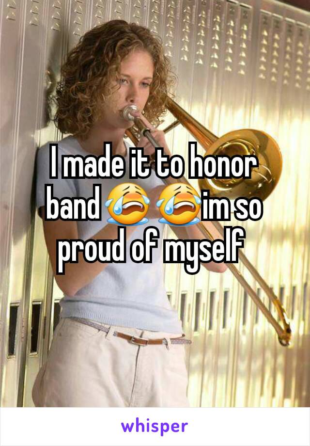 I made it to honor band😭😭im so proud of myself