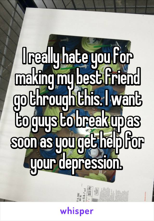 I really hate you for making my best friend go through this. I want to guys to break up as soon as you get help for your depression.