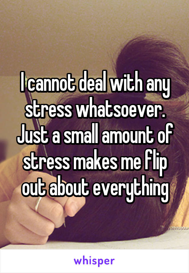 I cannot deal with any stress whatsoever. Just a small amount of stress makes me flip out about everything