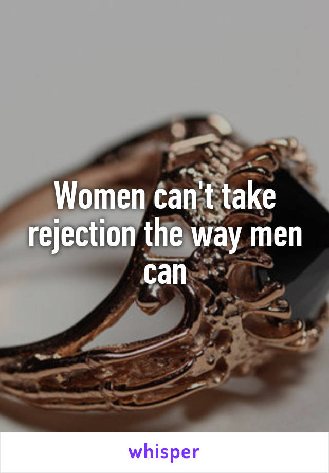Women can't take rejection the way men can
