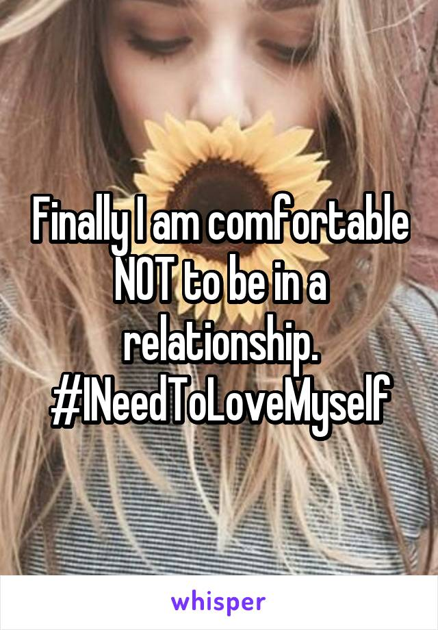 Finally I am comfortable NOT to be in a relationship. #INeedToLoveMyself