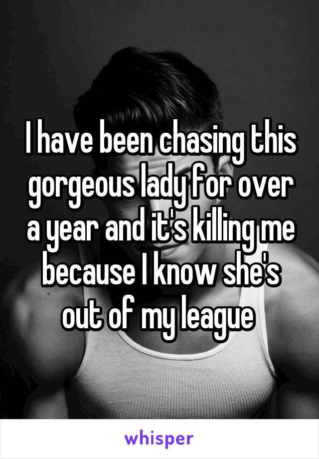 I have been chasing this gorgeous lady for over a year and it's killing me because I know she's out of my league