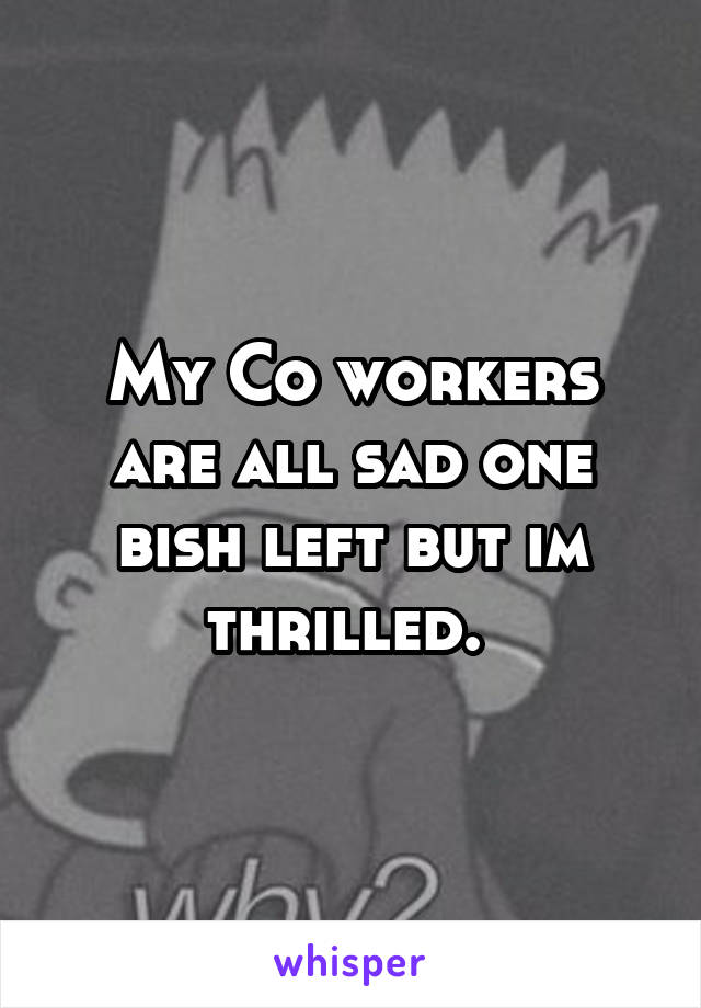 My Co workers are all sad one bish left but im thrilled.