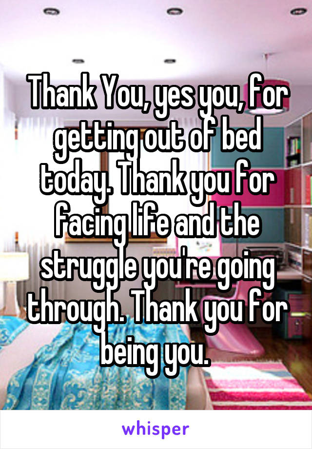 Thank You, yes you, for getting out of bed today. Thank you for facing life and the struggle you're going through. Thank you for being you.