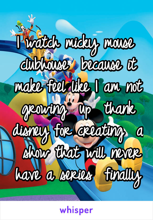 I watch micky mouse  clubhouse  because it make feel like I am not growing  up  thank disney for creating  a  show that will never have a series  finally