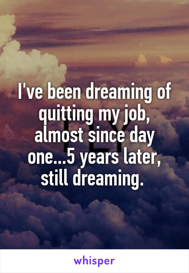 I've been dreaming of quitting my job, almost since day one...5 years later, still dreaming.