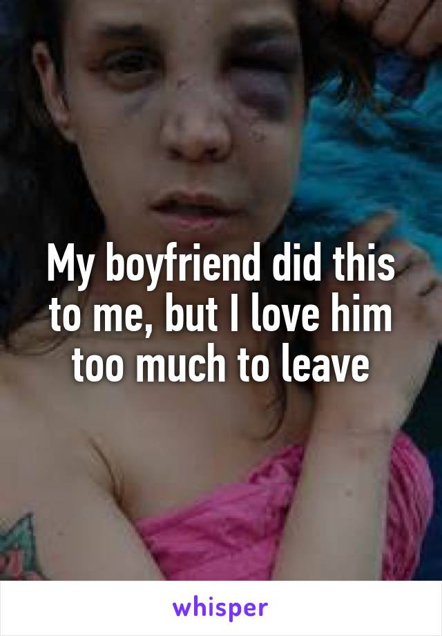 My boyfriend did this to me, but I love him too much to leave