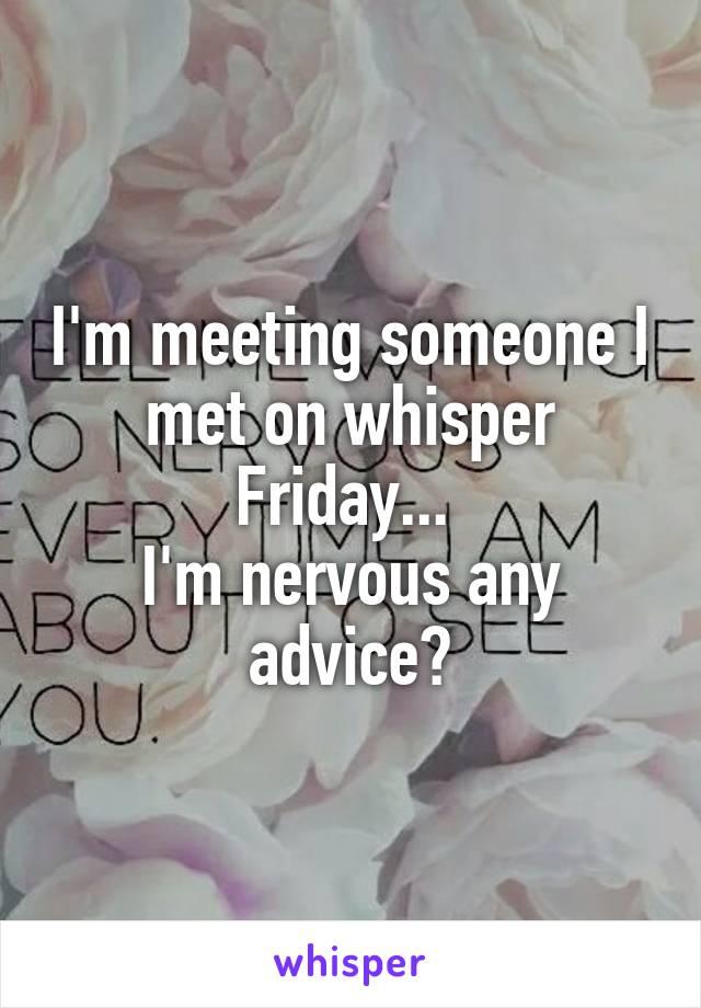 I'm meeting someone I met on whisper Friday...  I'm nervous any advice?