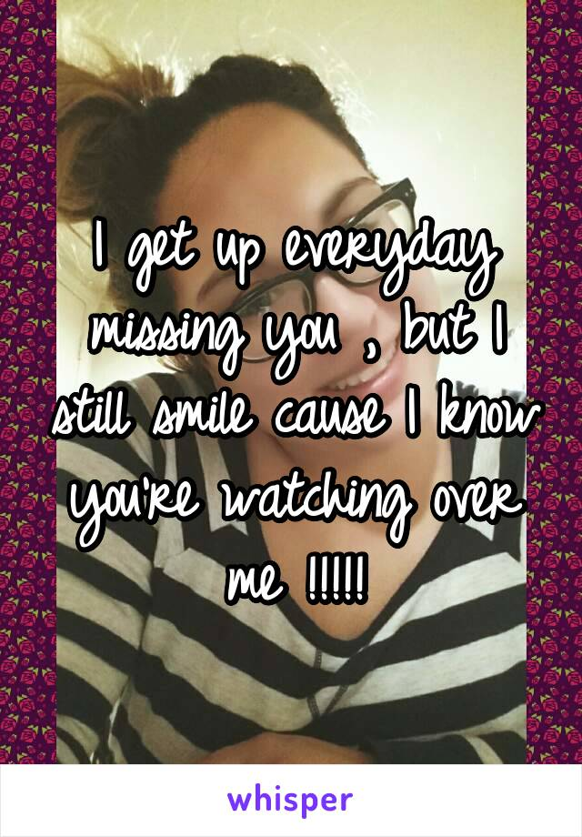 I get up everyday missing you , but I still smile cause I know you're watching over me !!!!!