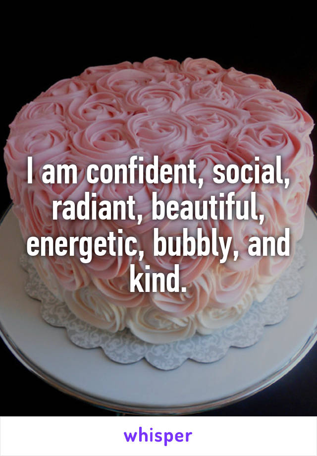 I am confident, social, radiant, beautiful, energetic, bubbly, and kind.