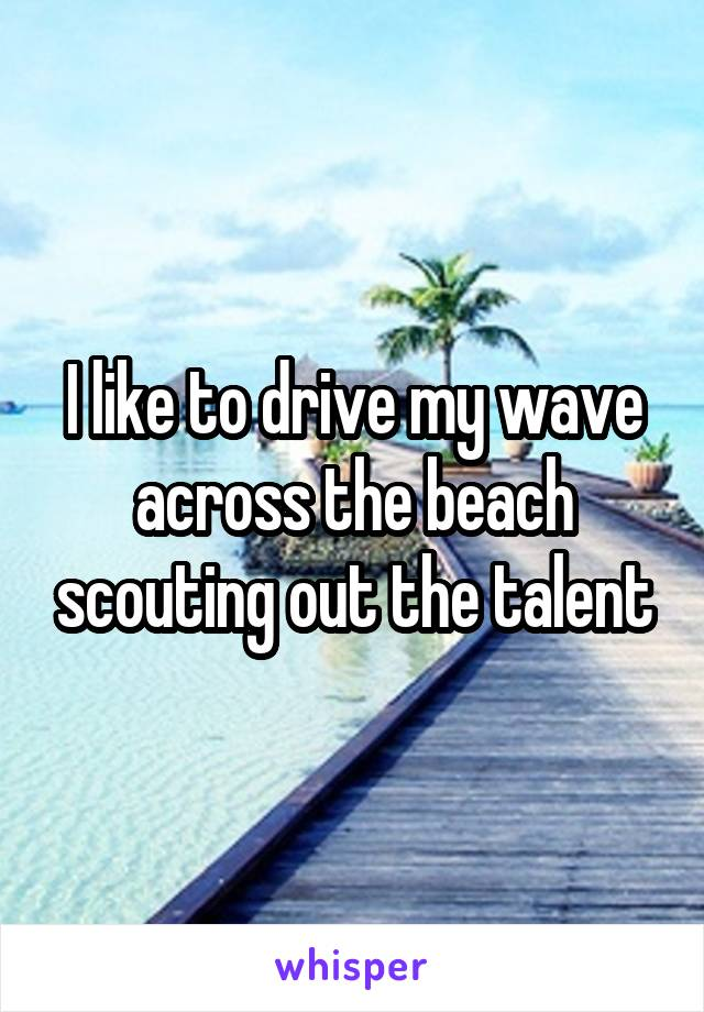 I like to drive my wave across the beach scouting out the talent