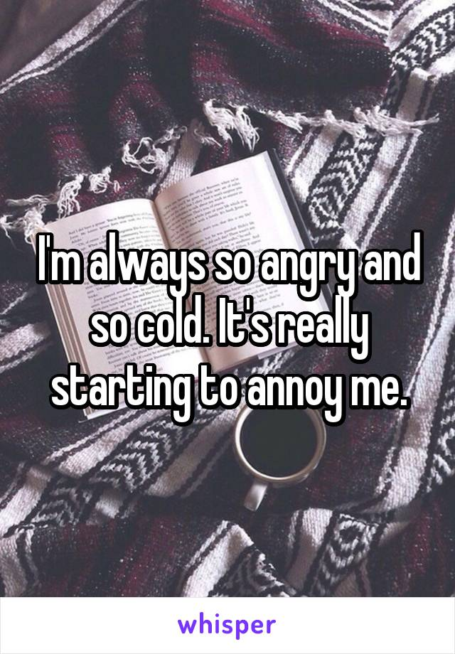 I'm always so angry and so cold. It's really starting to annoy me.