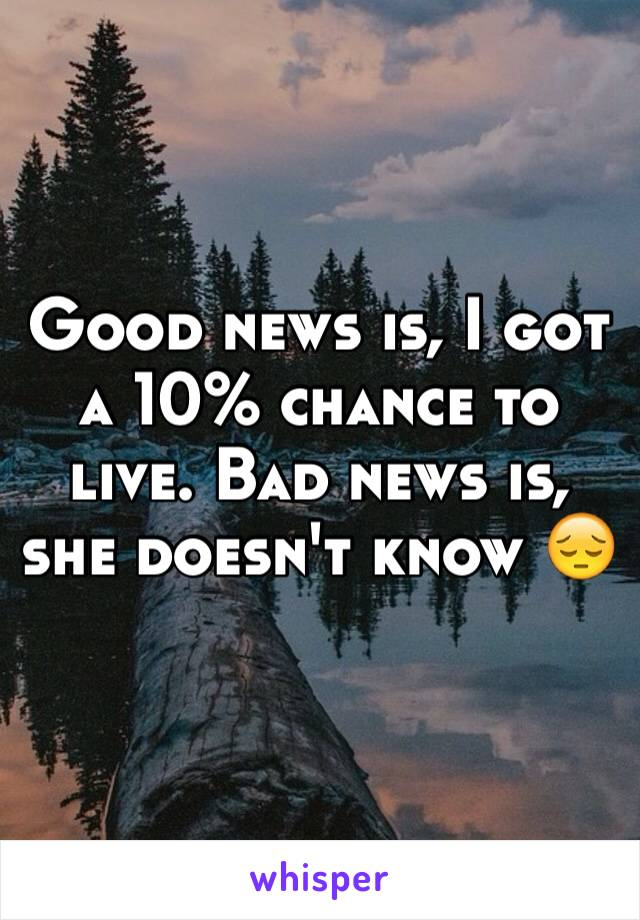Good news is, I got a 10% chance to live. Bad news is, she doesn't know 😔