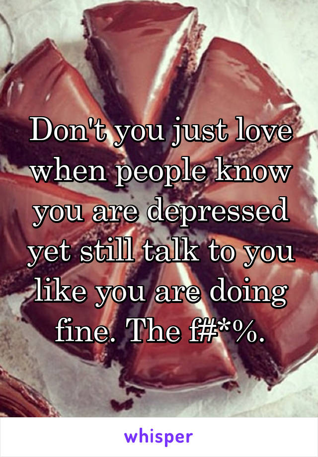 Don't you just love when people know you are depressed yet still talk to you like you are doing fine. The f#*%.