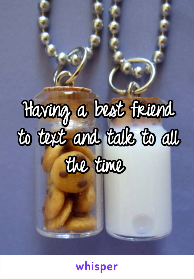 Having a best friend to text and talk to all the time