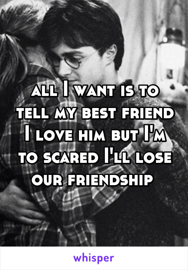 all I want is to tell my best friend I love him but I'm to scared I'll lose our friendship