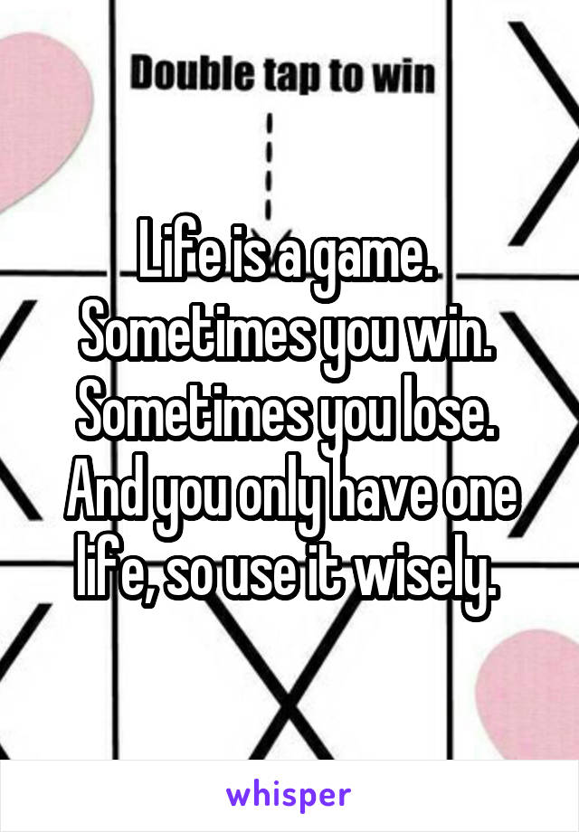 Life is a game.  Sometimes you win.  Sometimes you lose.  And you only have one life, so use it wisely.