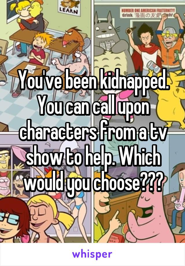 You've been kidnapped. You can call upon characters from a tv show to help. Which would you choose???