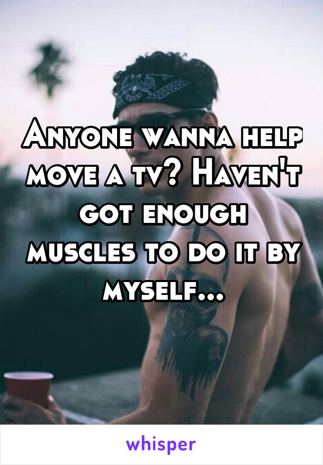 Anyone wanna help move a tv? Haven't got enough muscles to do it by myself...