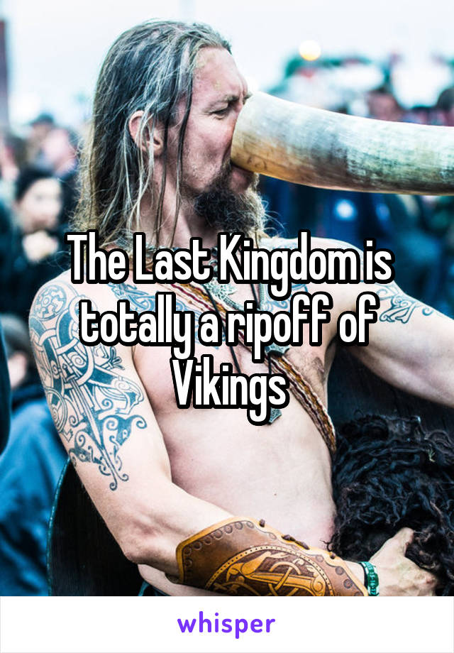 The Last Kingdom is totally a ripoff of Vikings