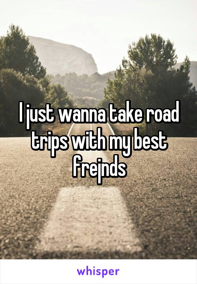 I just wanna take road trips with my best frejnds