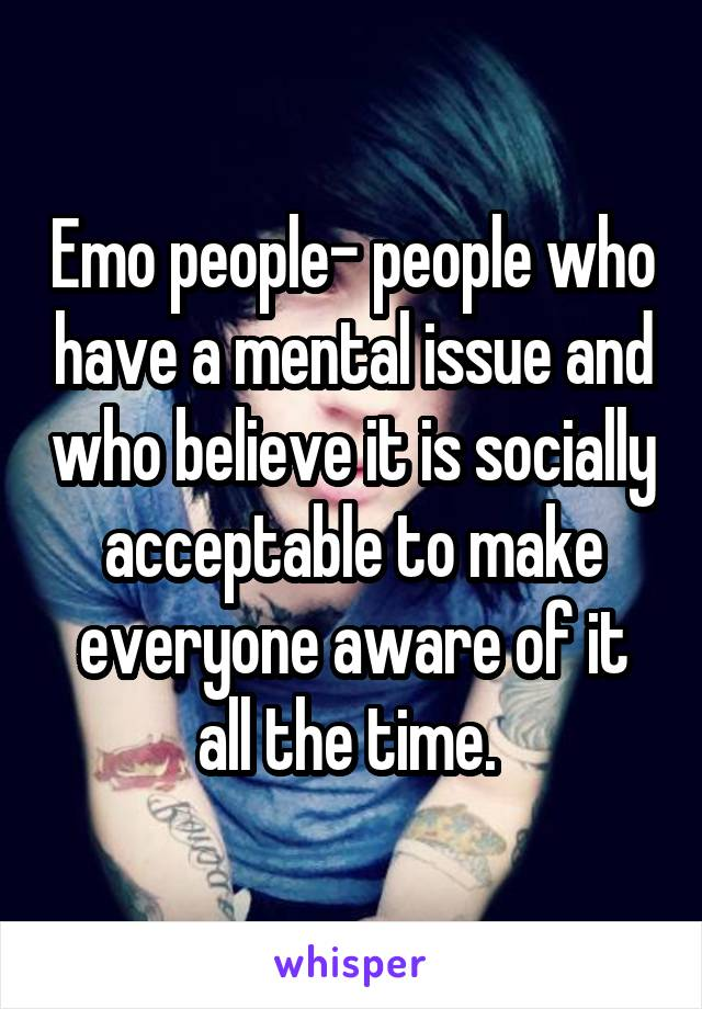 Emo people- people who have a mental issue and who believe it is socially acceptable to make everyone aware of it all the time.
