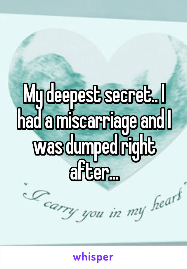 My deepest secret.. I had a miscarriage and I was dumped right after...