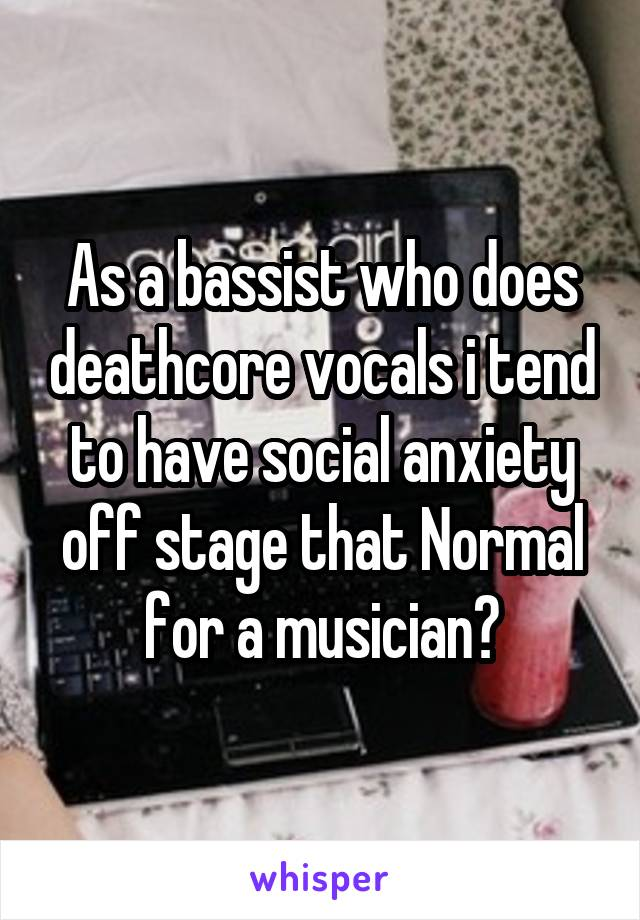 As a bassist who does deathcore vocals i tend to have social anxiety off stage that Normal for a musician?