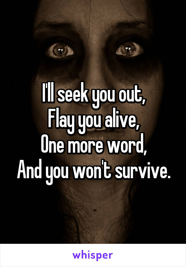 I'll seek you out, Flay you alive, One more word, And you won't survive.