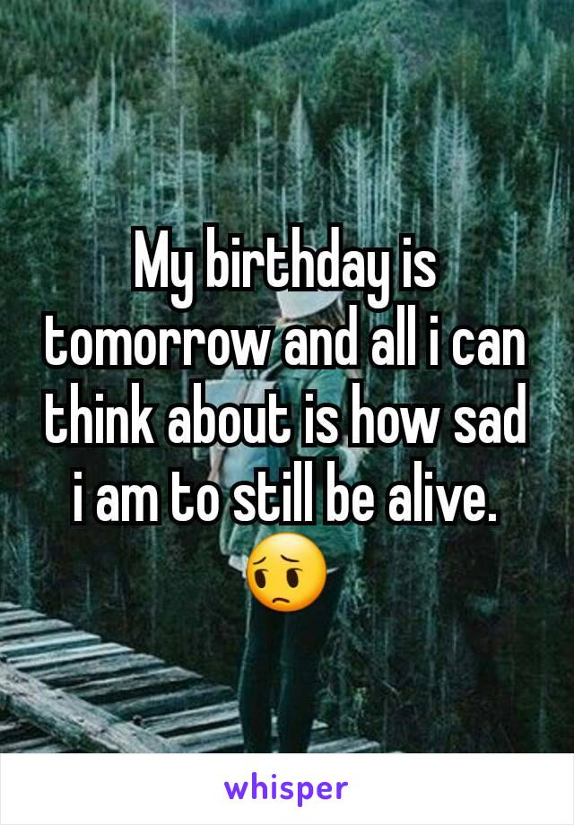 My birthday is tomorrow and all i can think about is how sad i am to still be alive. 😔