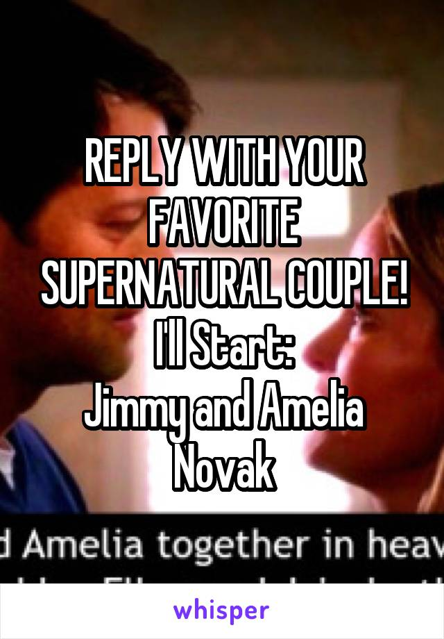REPLY WITH YOUR FAVORITE SUPERNATURAL COUPLE! I'll Start: Jimmy and Amelia Novak