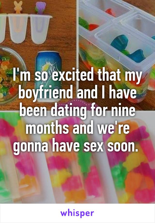 I'm so excited that my boyfriend and I have been dating for nine months and we're gonna have sex soon.
