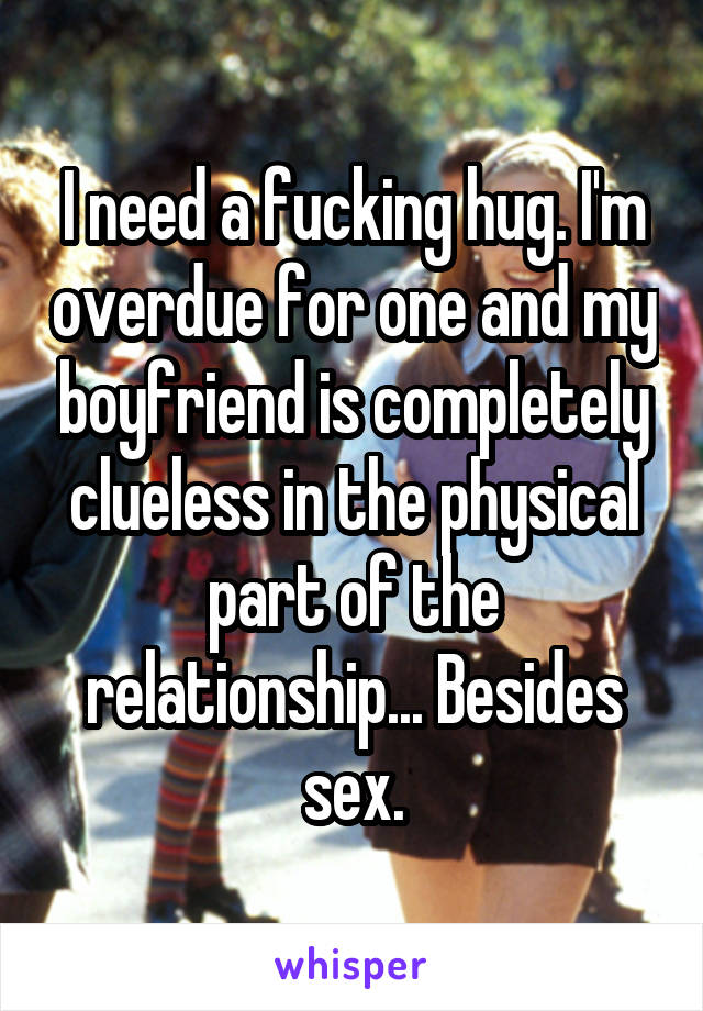 I need a fucking hug. I'm overdue for one and my boyfriend is completely clueless in the physical part of the relationship... Besides sex.
