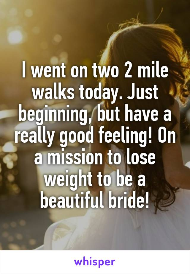 I went on two 2 mile walks today. Just beginning, but have a really good feeling! On a mission to lose weight to be a beautiful bride!